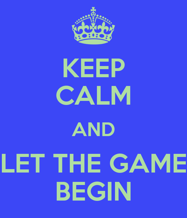KEEP CALM AND LET THE GAME BEGIN