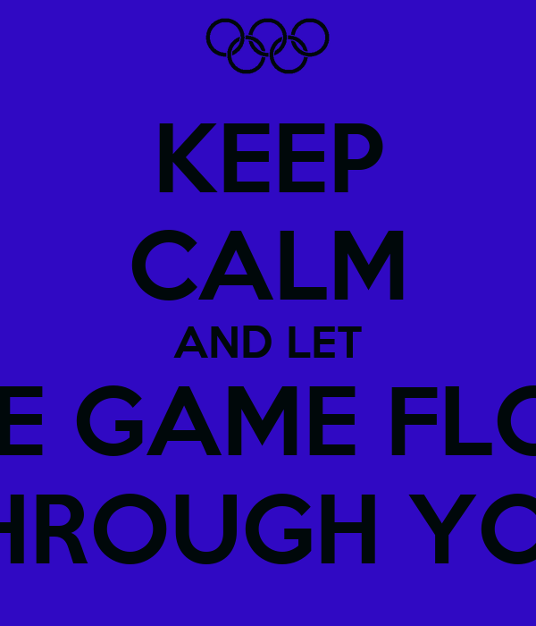 KEEP CALM AND LET THE GAME FLOW THROUGH YOU
