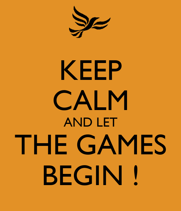 KEEP CALM AND LET THE GAMES BEGIN !