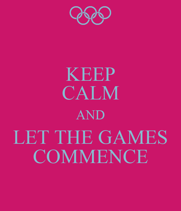 KEEP CALM AND LET THE GAMES COMMENCE