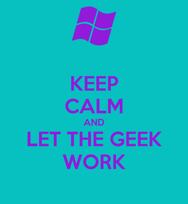 KEEP CALM AND LET THE GEEK WORK