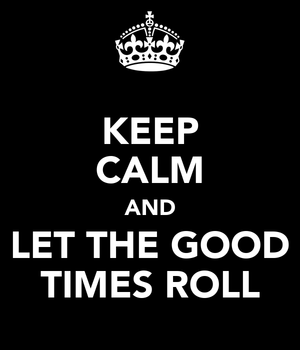 KEEP CALM AND LET THE GOOD TIMES ROLL