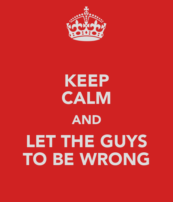 KEEP CALM AND LET THE GUYS TO BE WRONG