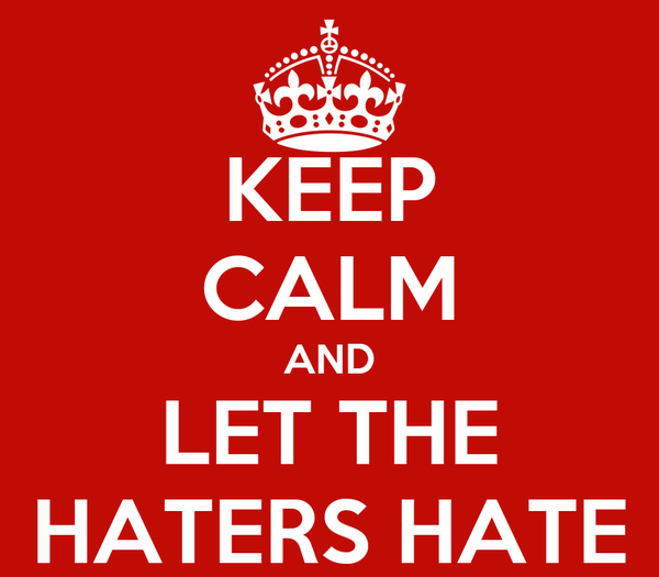 KEEP CALM AND LET THE HATERS HATE