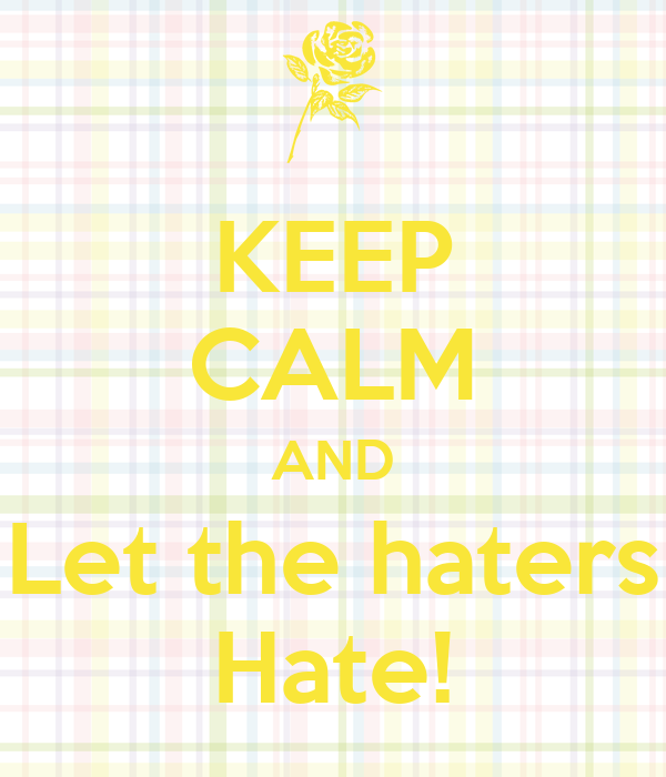KEEP CALM AND Let the haters Hate!