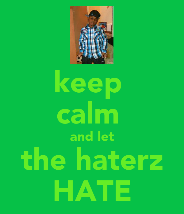 keep  calm  and let the haterz HATE