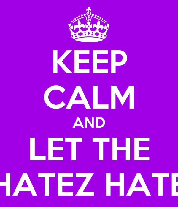 KEEP CALM AND LET THE HATEZ HATE