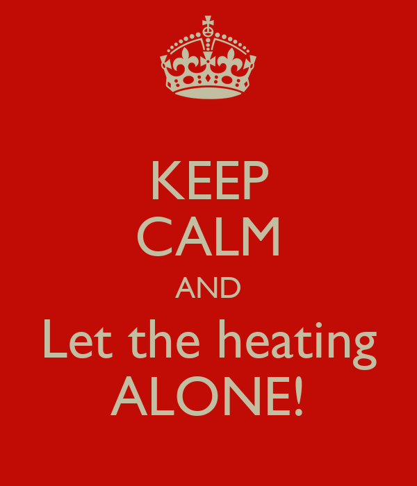 KEEP CALM AND Let the heating ALONE!