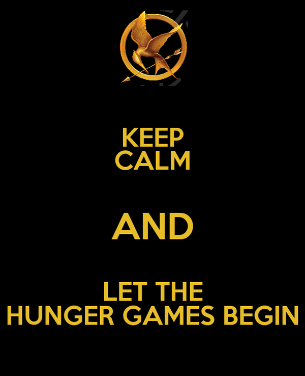 KEEP CALM AND LET THE HUNGER GAMES BEGIN