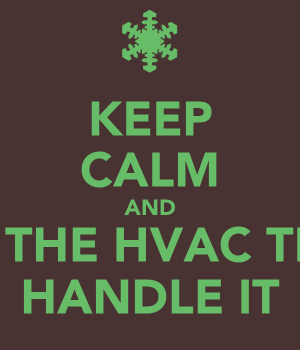 KEEP CALM AND LET THE HVAC TECH HANDLE IT