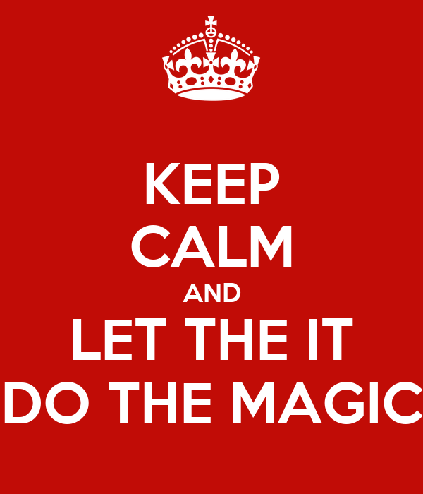 KEEP CALM AND LET THE IT DO THE MAGIC