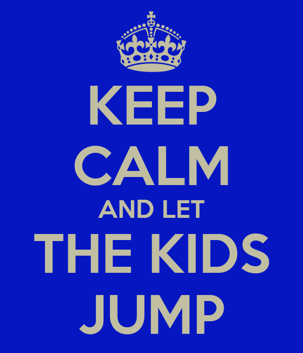 KEEP CALM AND LET THE KIDS JUMP