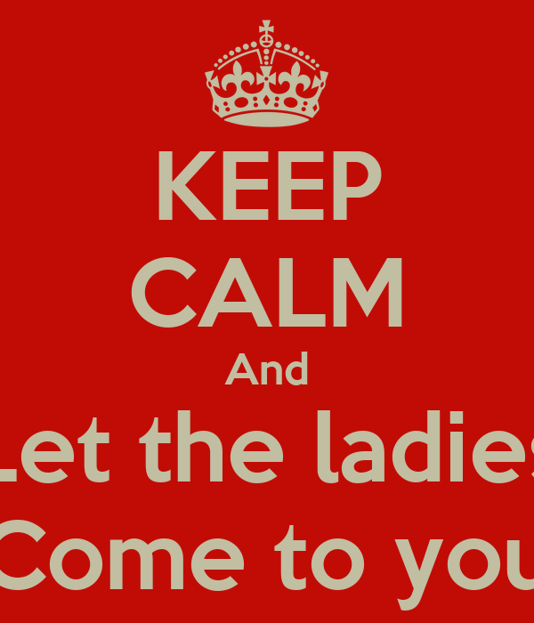 KEEP CALM And Let the ladies Come to you