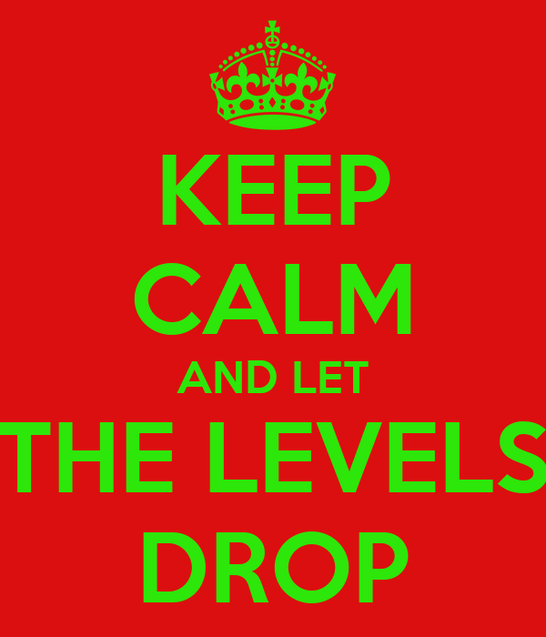 KEEP CALM AND LET THE LEVELS DROP