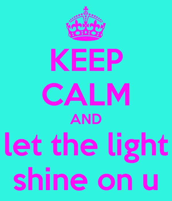 KEEP CALM AND let the light shine on u