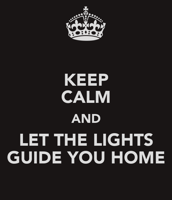 KEEP CALM AND LET THE LIGHTS GUIDE YOU HOME