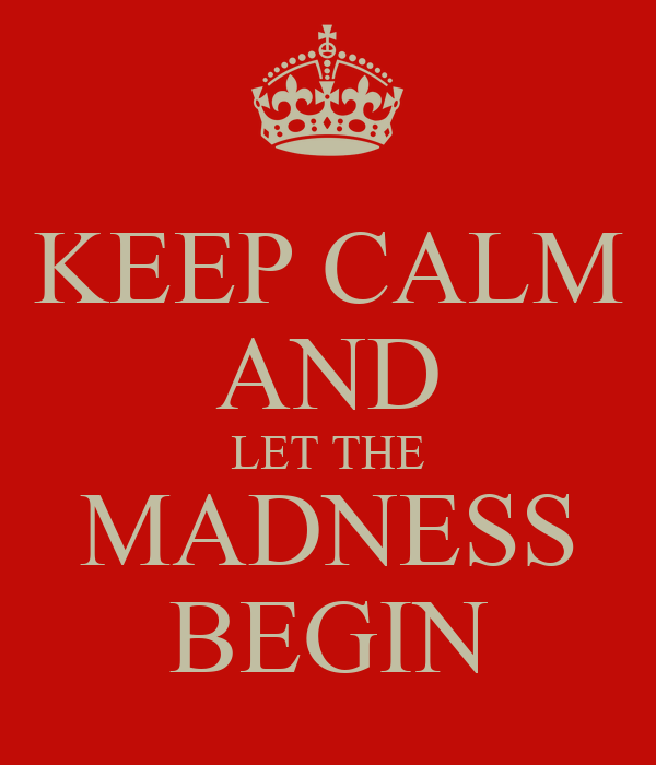 KEEP CALM AND LET THE MADNESS BEGIN