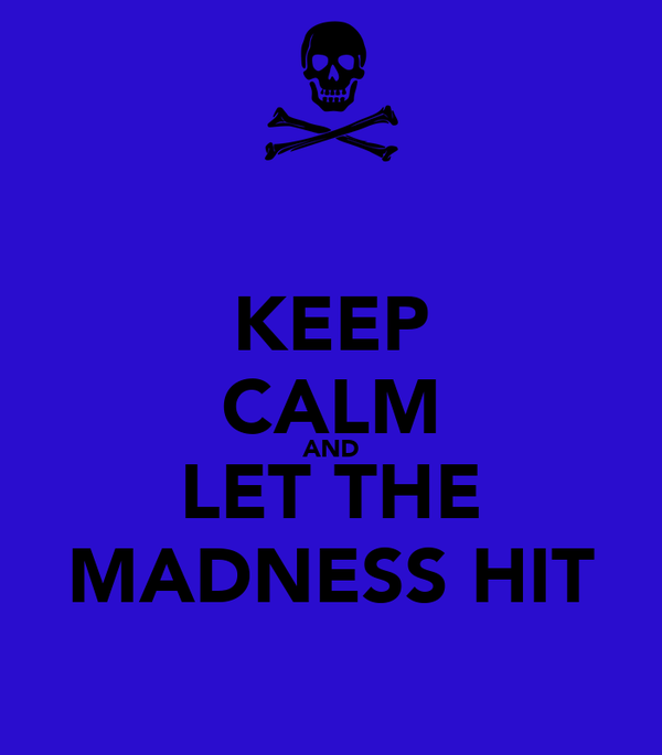 KEEP CALM AND LET THE MADNESS HIT
