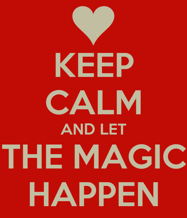 KEEP CALM AND LET THE MAGIC HAPPEN