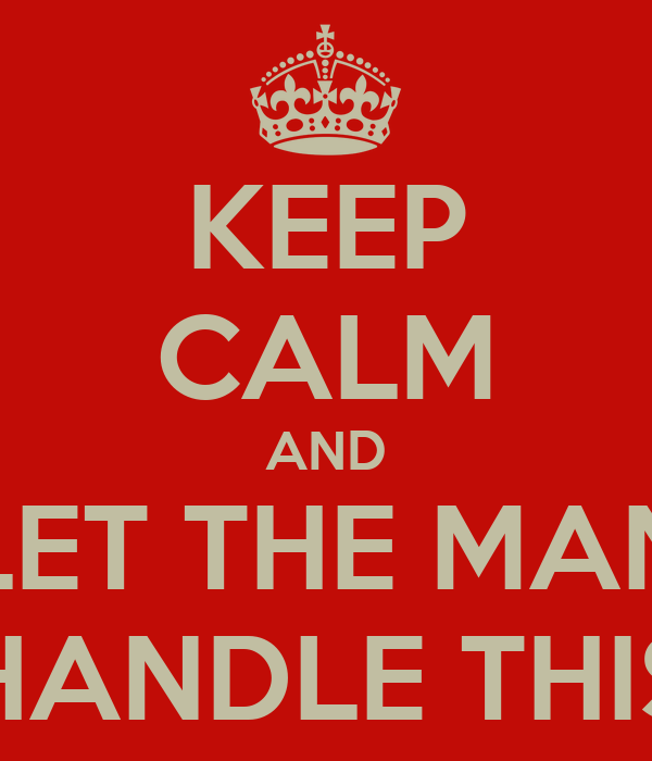 KEEP CALM AND LET THE MAN HANDLE THIS