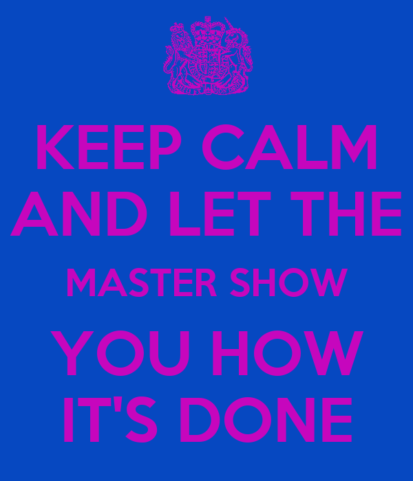 KEEP CALM AND LET THE MASTER SHOW YOU HOW IT'S DONE