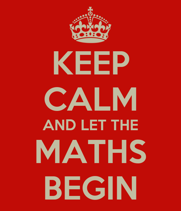 KEEP CALM AND LET THE MATHS BEGIN