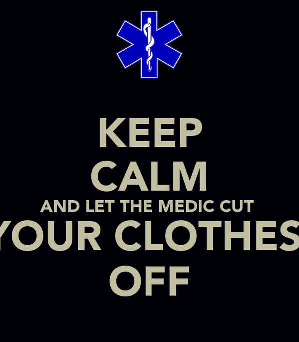 KEEP CALM AND LET THE MEDIC CUT  YOUR CLOTHES  OFF