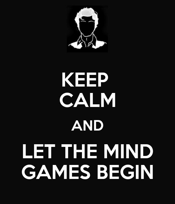 KEEP  CALM AND LET THE MIND GAMES BEGIN