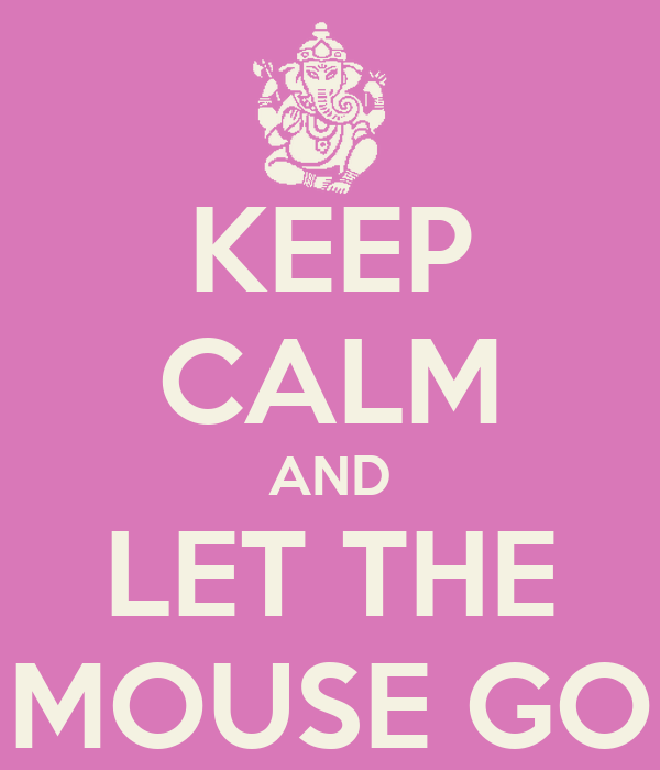 KEEP CALM AND LET THE MOUSE GO