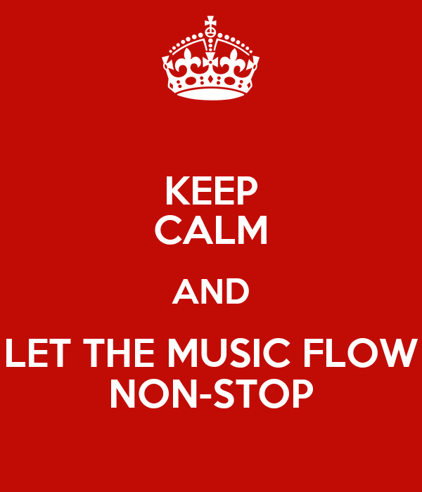 KEEP CALM AND LET THE MUSIC FLOW NON-STOP