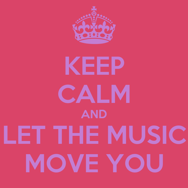 KEEP CALM AND LET THE MUSIC MOVE YOU