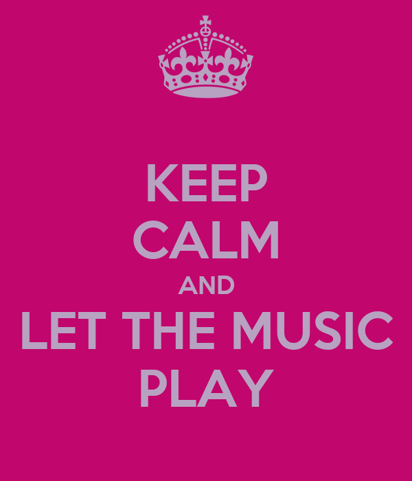 KEEP CALM AND LET THE MUSIC PLAY