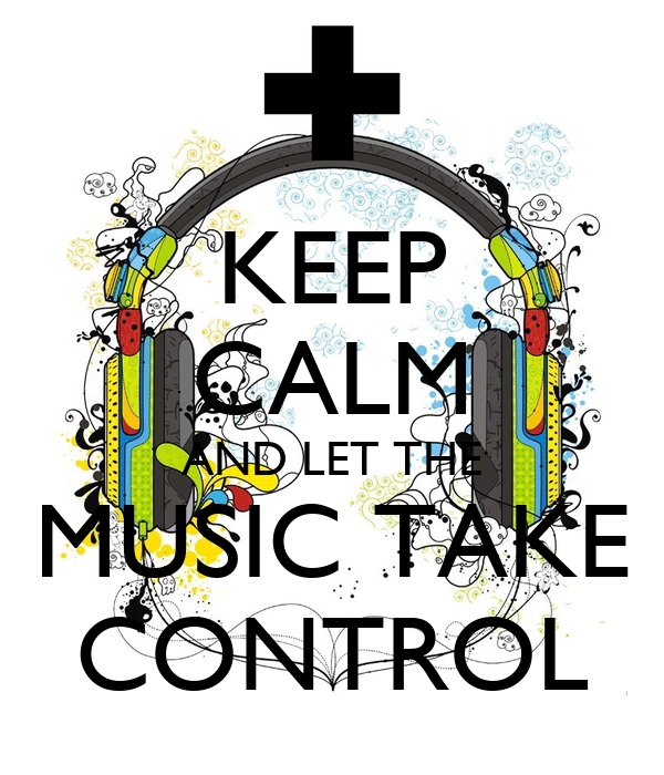 KEEP CALM AND LET THE MUSIC TAKE CONTROL