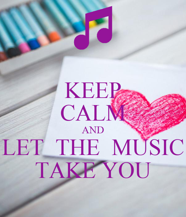 KEEP CALM AND LET  THE  MUSIC TAKE YOU