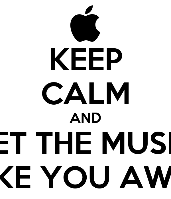 KEEP CALM AND LET THE MUSIC TAKE YOU AWAY