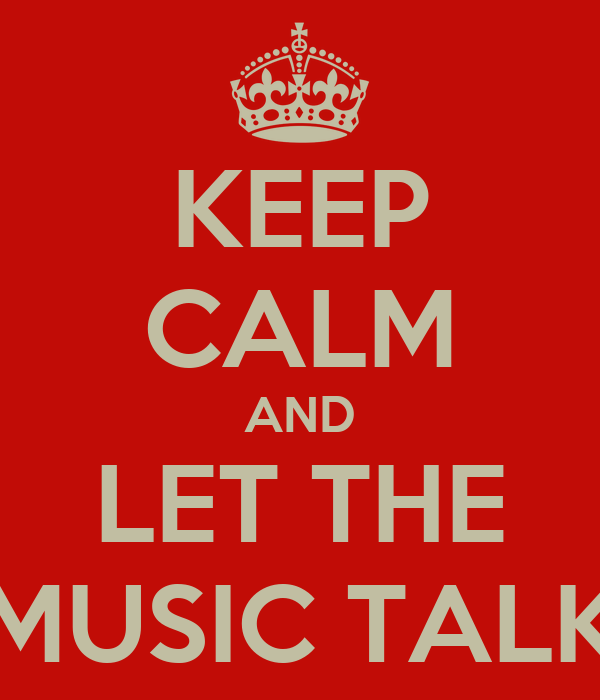 KEEP CALM AND LET THE MUSIC TALK