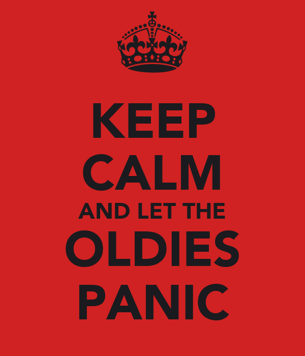KEEP CALM AND LET THE OLDIES PANIC