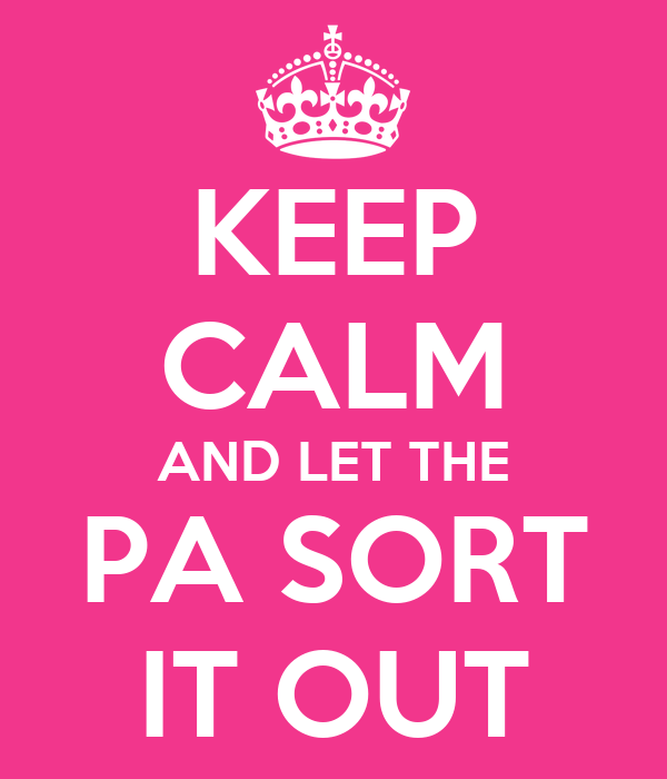 KEEP CALM AND LET THE PA SORT IT OUT