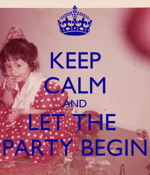 KEEP CALM AND LET THE  PARTY BEGIN