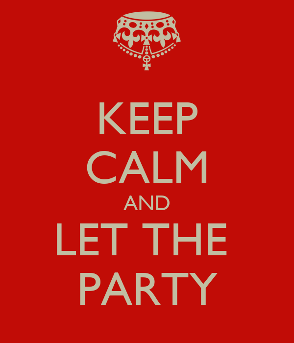 KEEP CALM AND LET THE  PARTY