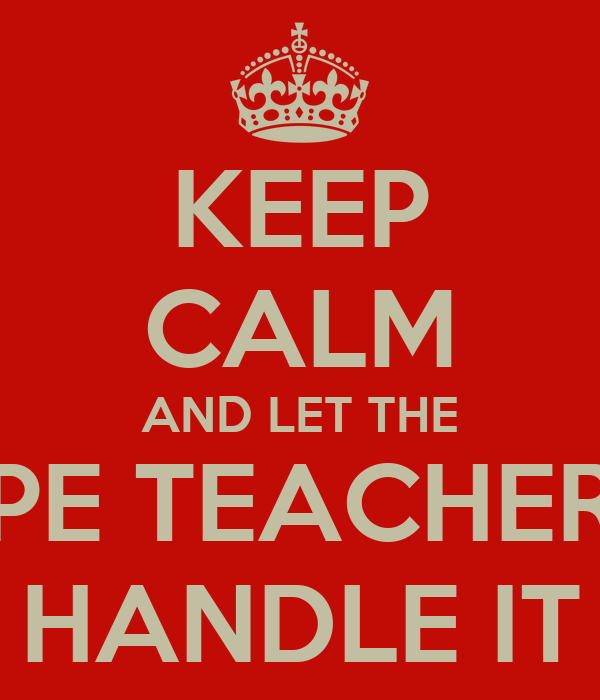 KEEP CALM AND LET THE PE TEACHER HANDLE IT