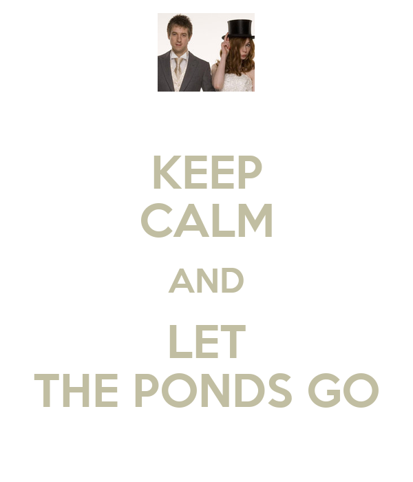 KEEP CALM AND LET THE PONDS GO
