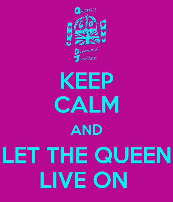 KEEP CALM AND LET THE QUEEN LIVE ON