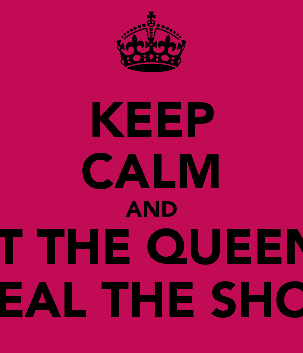 KEEP CALM AND LET THE QUEENS  STEAL THE SHOW