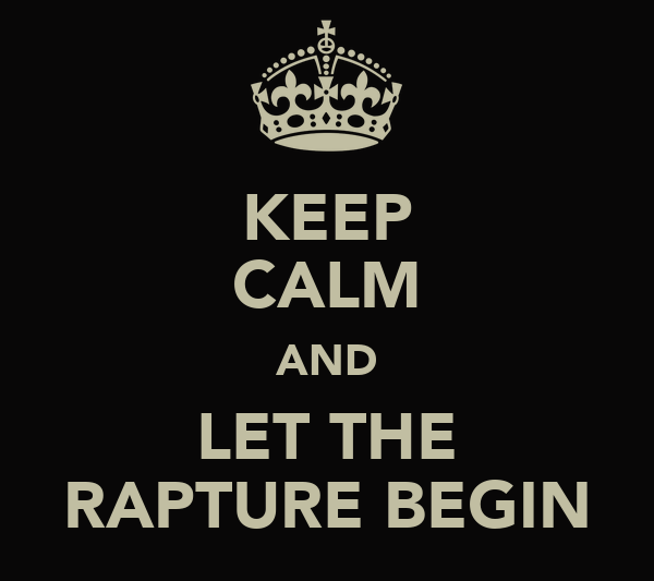 KEEP CALM AND LET THE RAPTURE BEGIN