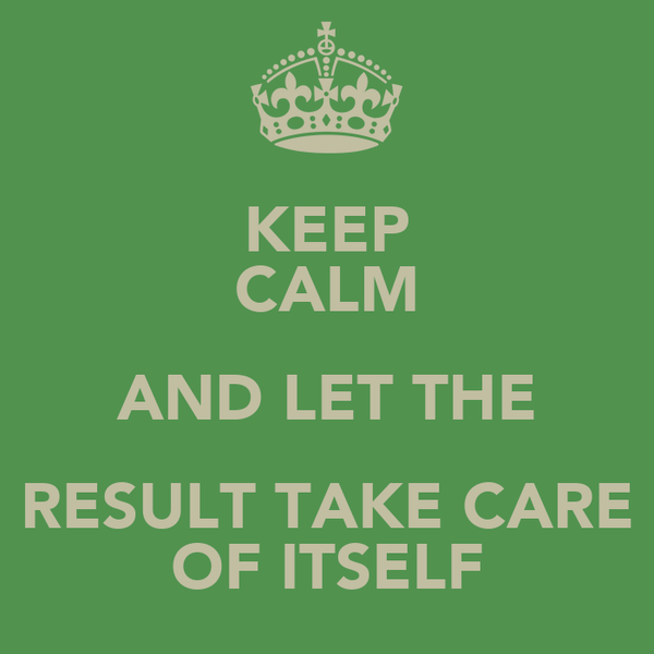 KEEP CALM AND LET THE RESULT TAKE CARE OF ITSELF
