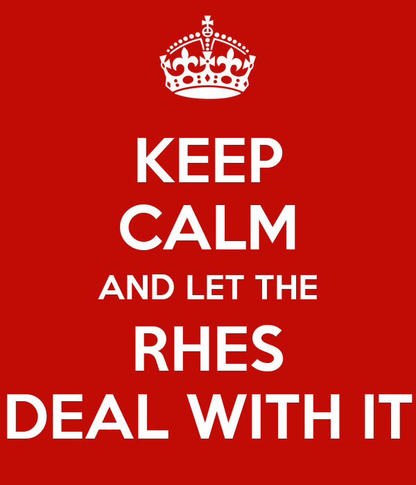 KEEP CALM AND LET THE RHES DEAL WITH IT