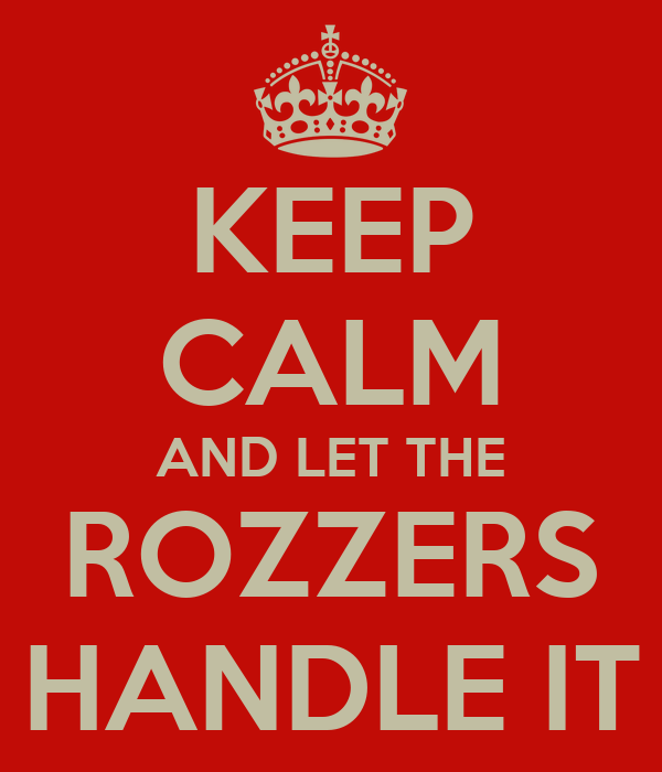 KEEP CALM AND LET THE ROZZERS HANDLE IT