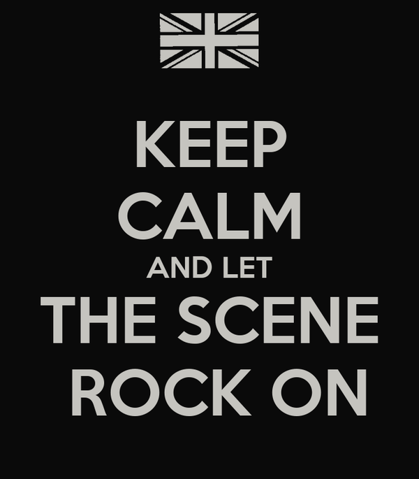 KEEP CALM AND LET THE SCENE  ROCK ON