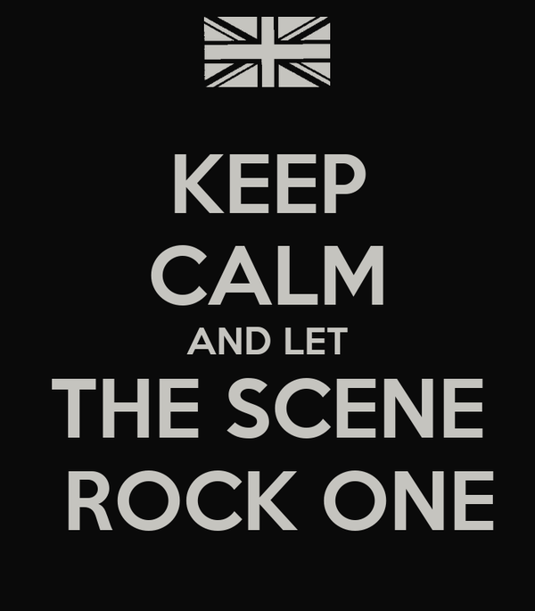 KEEP CALM AND LET THE SCENE  ROCK ONE